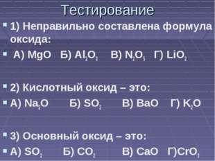 Тестирование 1) Неправильно составлена формула оксида: А) MgO Б) Al2O3 В) N2O