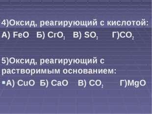 4)Оксид, реагирующий с кислотой: А) FeO Б) CrO3 В) SO3 Г)CO2 5)Оксид, реагир