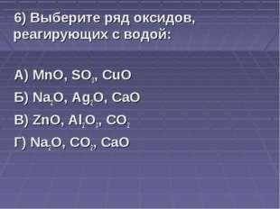 6) Выберите ряд оксидов, реагирующих с водой: А) MnO, SO3, CuO Б) Na2O, Ag2O,