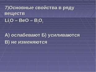 7)Основные свойства в ряду веществ Li2O – BeO – B2O3 А) ослабевают Б) усилива