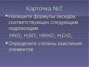 Карточка №2 Напишите формулы оксидов, соответствующих следующим гидроксидам: