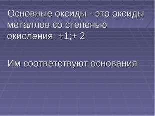 Основные оксиды - это оксиды металлов со степенью окисления +1;+ 2 Им соответ