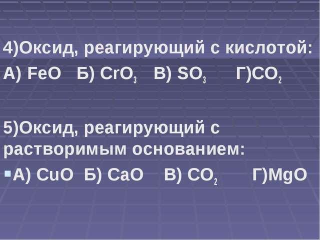 4)Оксид, реагирующий с кислотой: А) FeO Б) CrO3 В) SO3 Г)CO2 5)Оксид, реагир...