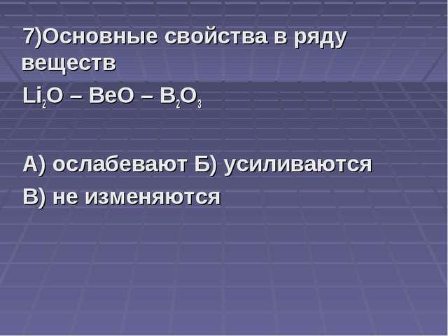 7)Основные свойства в ряду веществ Li2O – BeO – B2O3 А) ослабевают Б) усилива...