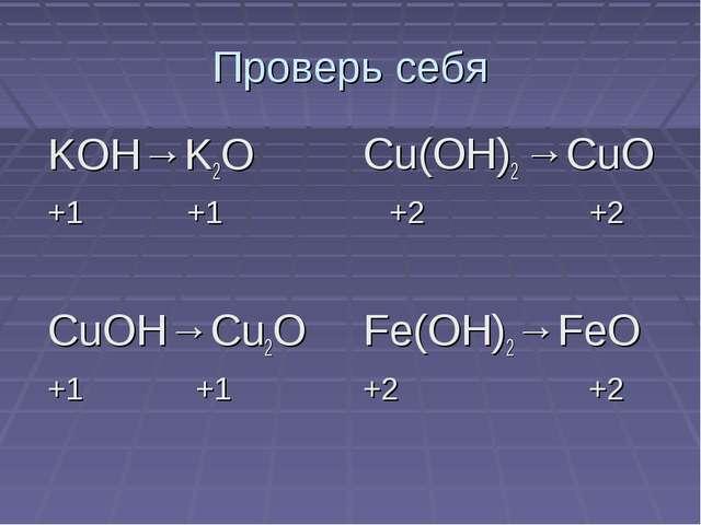 Проверь себя KOH→K2O +1 +1 CuOH→Cu2O +1 +1 Cu(OH)2 →CuO +2 +2 Fe(OH)2→FeO +2 +2