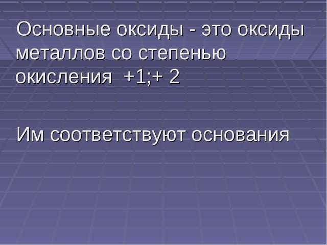 Основные оксиды - это оксиды металлов со степенью окисления +1;+ 2 Им соответ...