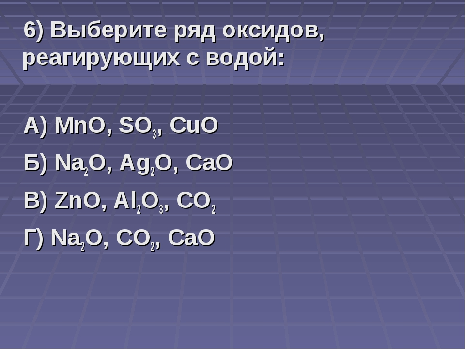 6) Выберите ряд оксидов, реагирующих с водой: А) MnO, SO3, CuO Б) Na2O, Ag2O,...