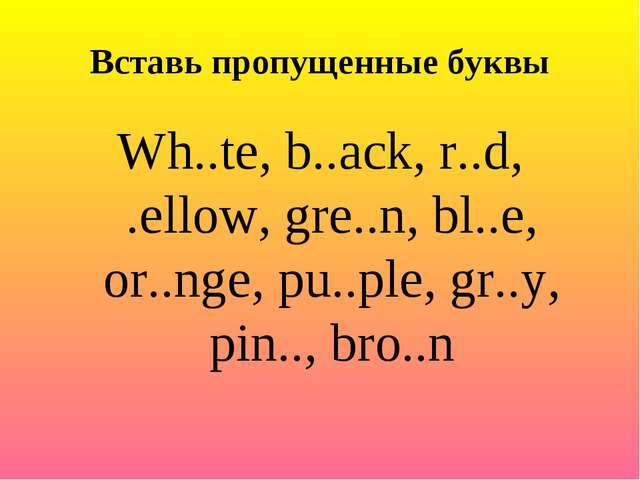 Вставь пропущенные буквы Wh..te, b..ack, r..d, .ellow, gre..n, bl..e, or..nge...