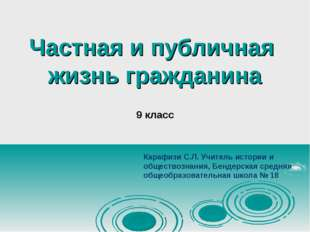 Частная и публичная жизнь гражданина 9 класс Карафизи С.Л. Учитель истории и