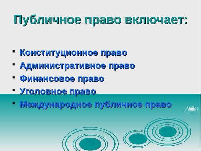 Публичное право включает: Конституционное право Административное право Финанс...