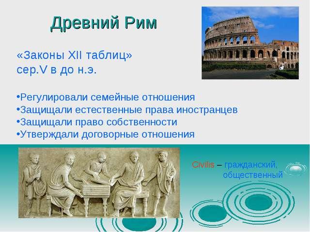 Древний Рим «Законы XII таблиц» сер.V в до н.э. Регулировали семейные отношен...