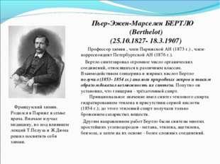 Пьер-Эжен-Марселен БЕРТЛО (Berthelot) (25.10.1827- 18.3.1907) Профессор химии