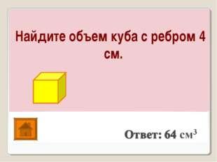 Найдите объем куба с ребром 4 см.