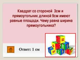 Квадрат со стороной 3см и прямоугольник длиной 9см имеют равные площади. Чем