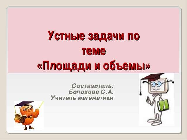 Устные задачи по теме «Площади и объемы» Составитель: Болохова С.А. Учитель...
