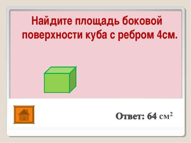 Найдите площадь боковой поверхности куба с ребром 4см.
