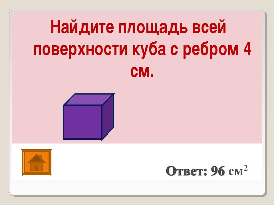 Найдите площадь всей поверхности куба с ребром 4 см.