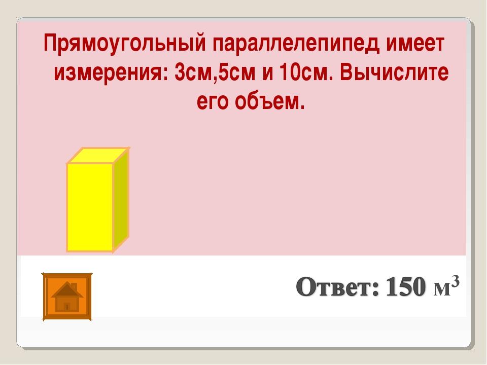 Прямоугольный параллелепипед имеет измерения: 3см,5см и 10см. Вычислите его о...