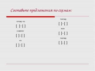 Составьте предложения по схемам: потому что [ ] : [ ] а именно [ ] : [ ] что