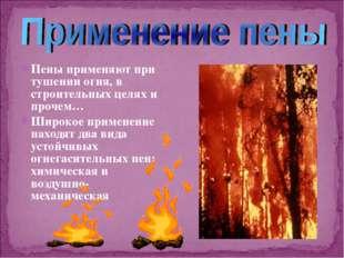 Пены применяют при тушении огня, в строительных целях и прочем… Широкое приме