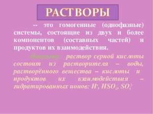 -- это гомогенные (однофазные) системы, состоящие из двух и более компоненто