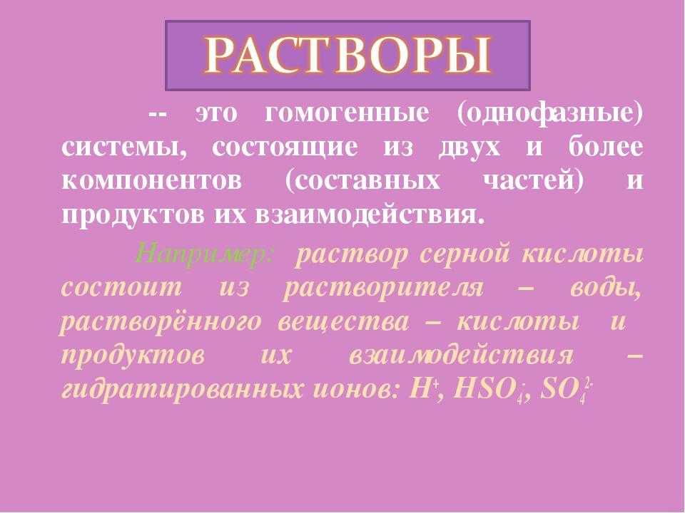 -- это гомогенные (однофазные) системы, состоящие из двух и более компоненто...