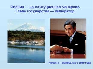 Япония — конституционная монархия. Глава государства — император. Акихито – и