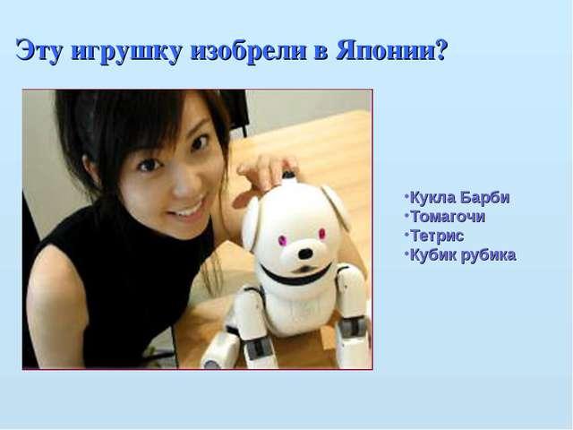 Эту игрушку изобрели в Японии? Кукла Барби Томагочи Тетрис Кубик рубика