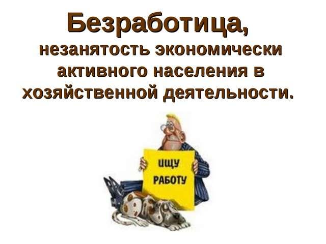 Безработица, незанятость экономически активного населения в хозяйственной дея...