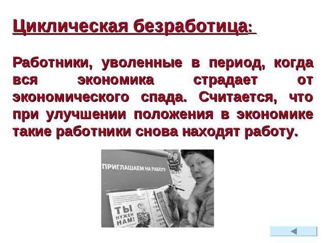 Циклическая безработица: Работники, уволенные в период, когда вся экономика с...
