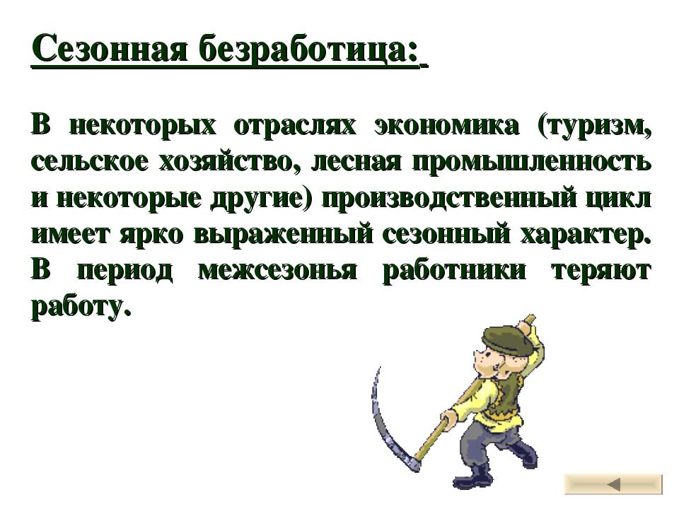 Сезонная безработица: В некоторых отраслях экономика (туризм, сельское хозяйс...
