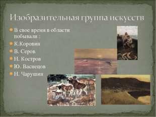 В свое время в области побывали : К.Коровин В. Серов Н. Костров Ю. Васнецов Н