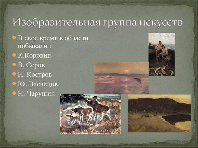 В свое время в области побывали : К.Коровин В. Серов Н. Костров Ю. Васнецов Н...