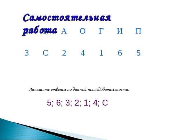 5; 6; 3; 2; 1; 4; С Запишите ответы по данной последовательности. Самостояте...