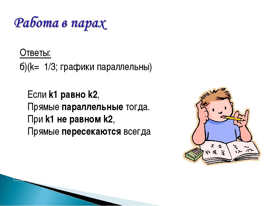 Ответы: б)(k= 1/3; графики параллельны) Если k1 равно k2, Прямые параллельны...