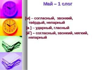 Май – 1 слог [м] – согласный, звонкий, твёрдый, непарный [а ] – ударный, глас