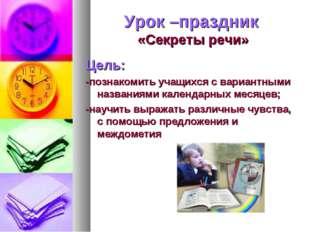 Урок –праздник «Секреты речи» Цель: -познакомить учащихся с вариантными назва
