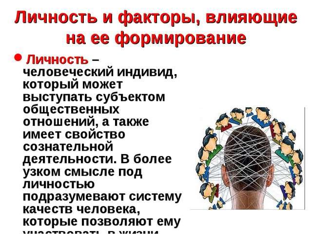 Личность и факторы, влияющие на ее формирование Личность – человеческий индив...