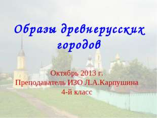 Образы древнерусских городов Октябрь 2013 г. Преподаватель ИЗО Л.А.Карпушина