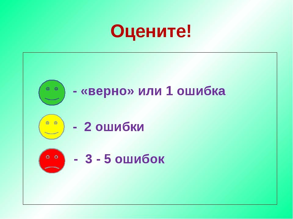 Оцените! - «верно» или 1 ошибка - 2 ошибки - 3 - 5 ошибок