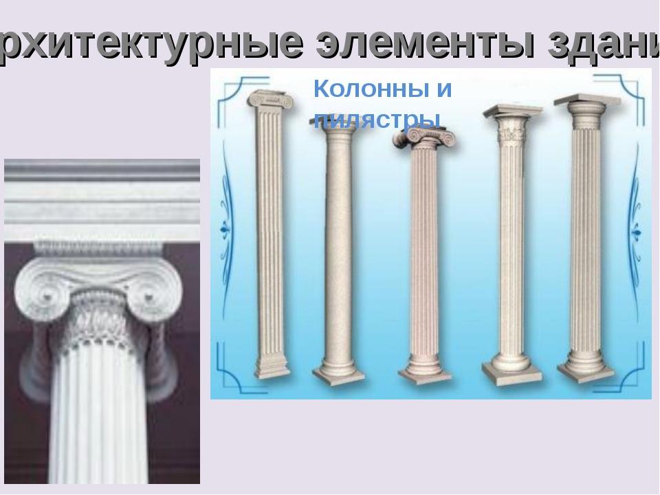 Архитектурные элементы здания Колонны и пилястры