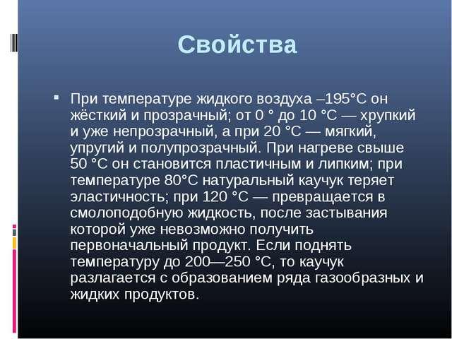 Свойства При температуре жидкого воздуха –195°C он жёсткий и прозрачный; от 0...