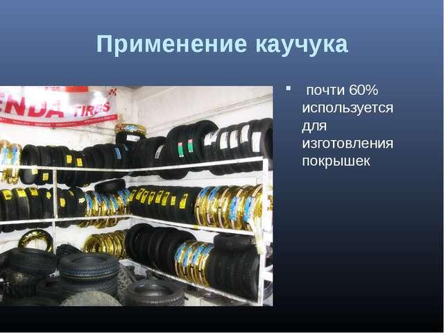 Применение каучука почти 60% используется для изготовления покрышек