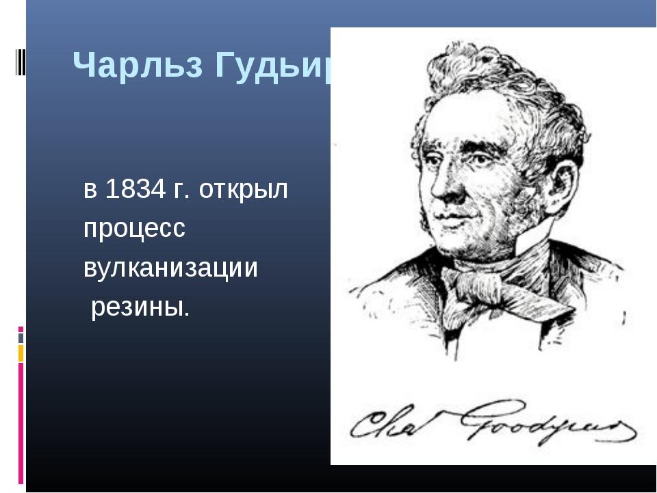 Чарльз Гудьир в 1834 г. открыл процесс вулканизации резины.