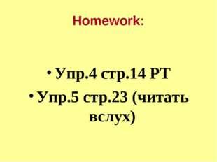 Homework: Упр.4 стр.14 РТ Упр.5 стр.23 (читать вслух)