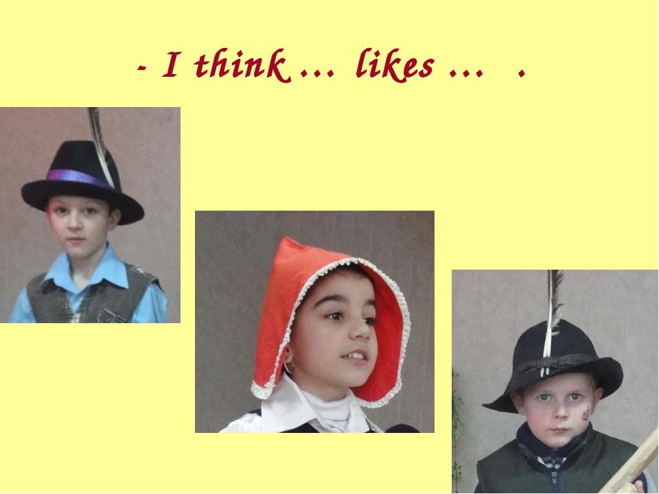 - I think … likes … .
