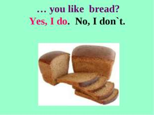 … you like bread? Yes, I do. No, I don`t.