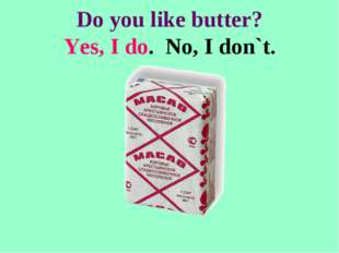 Do you like butter? Yes, I do. No, I don`t.