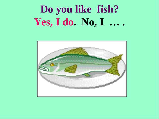 Do you like fish? Yes, I do. No, I … .