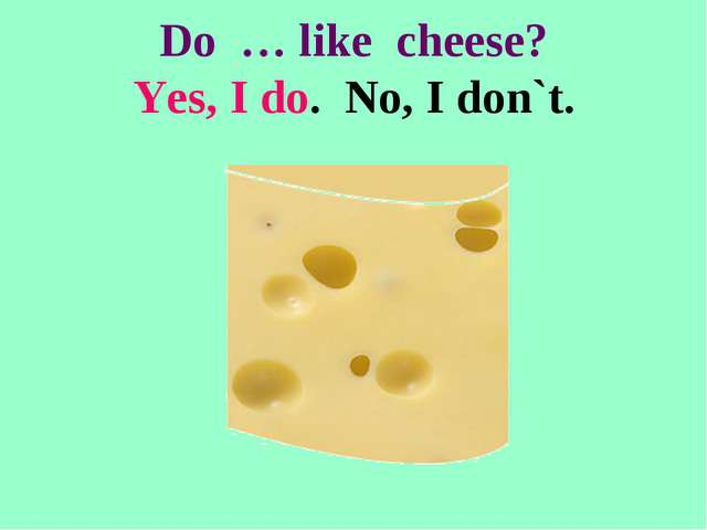 Do … like cheese? Yes, I do. No, I don`t.